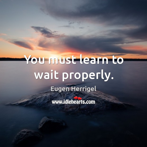 You must learn to wait properly. Eugen Herrigel Picture Quote