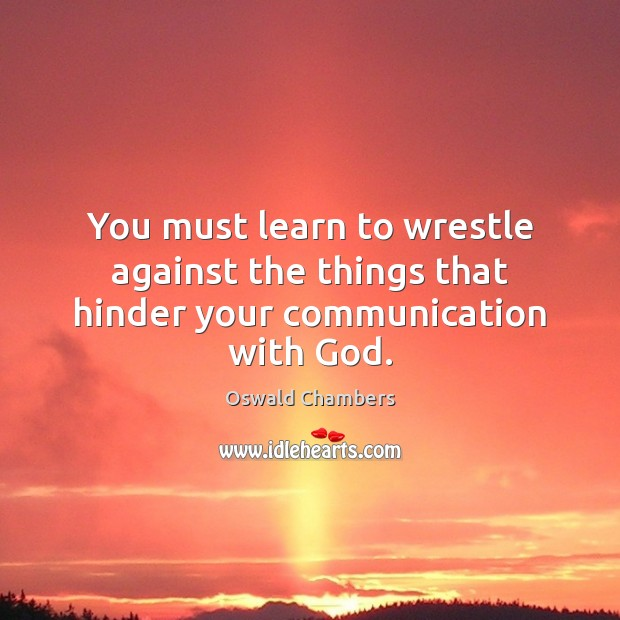 Image, You must learn to wrestle against the things that hinder your communication with God.