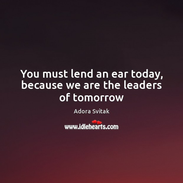 Image, You must lend an ear today, because we are the leaders of tomorrow
