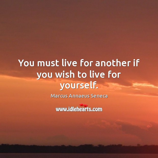 You must live for another if you wish to live for yourself. Marcus Annaeus Seneca Picture Quote