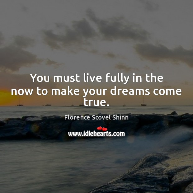You must live fully in the now to make your dreams come true. Image