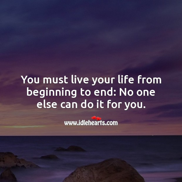 Image, You must live your life from beginning to end.