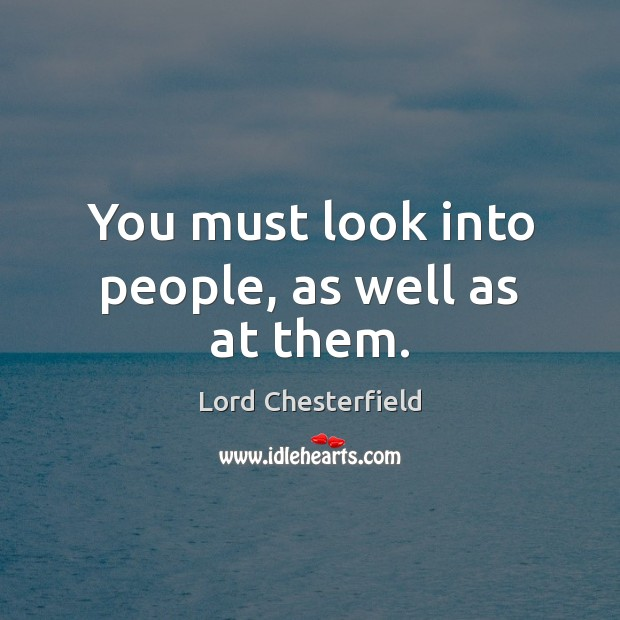You must look into people, as well as at them. Lord Chesterfield Picture Quote