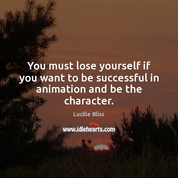 You must lose yourself if you want to be successful in animation and be the character. Image