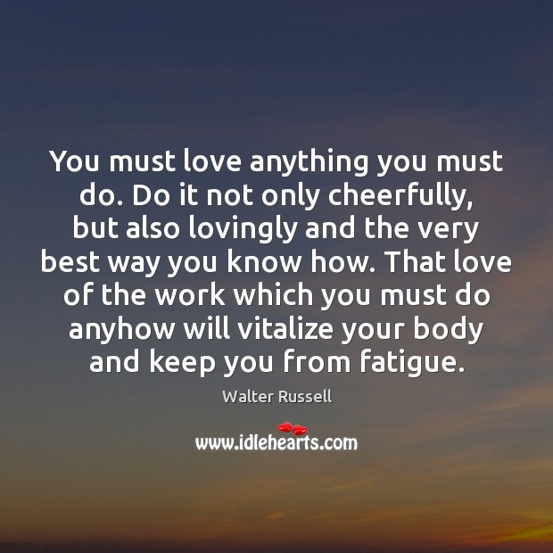 You must love anything you must do. Do it not only cheerfully, Walter Russell Picture Quote