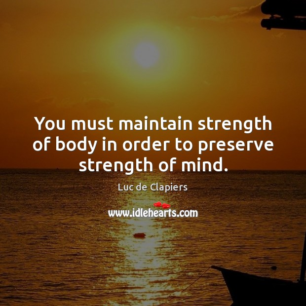 You must maintain strength of body in order to preserve strength of mind. Luc de Clapiers Picture Quote
