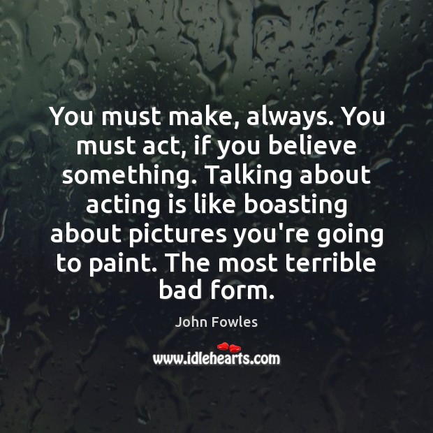 You must make, always. You must act, if you believe something. Talking John Fowles Picture Quote