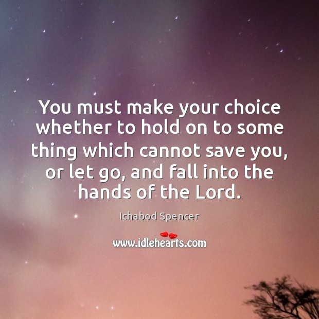 You must make your choice whether to hold on to some thing Image