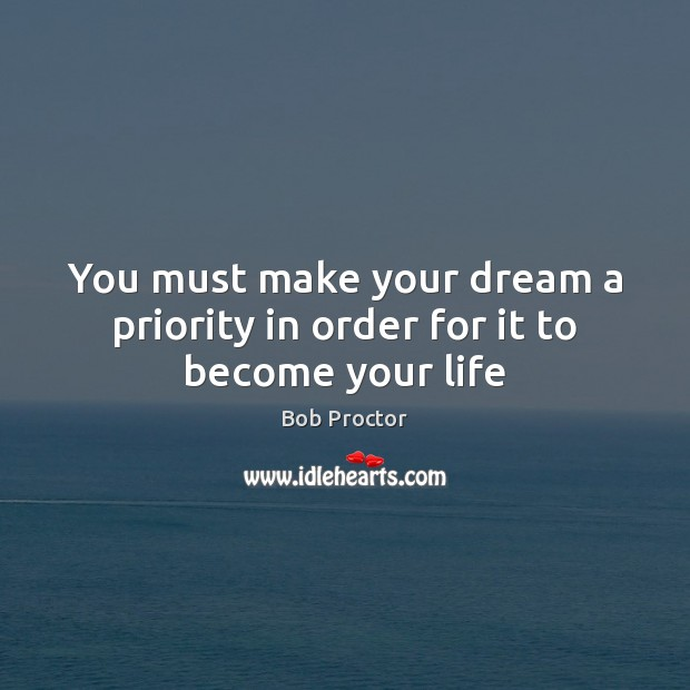 Image, You must make your dream a priority in order for it to become your life
