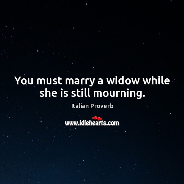 Image, You must marry a widow while she is still mourning.