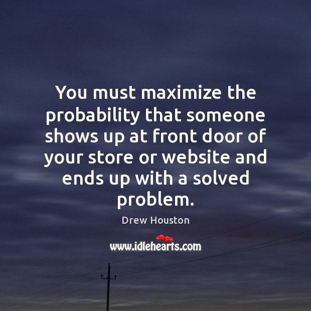 You must maximize the probability that someone shows up at front door Drew Houston Picture Quote