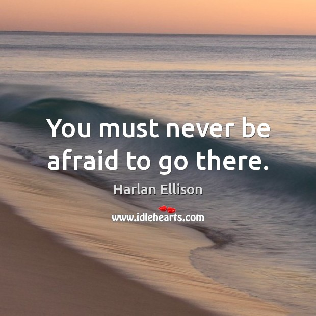 You must never be afraid to go there. Never Be Afraid Quotes Image