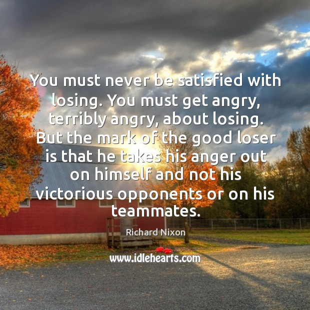 You must never be satisfied with losing. You must get angry, terribly angry, about losing. Image