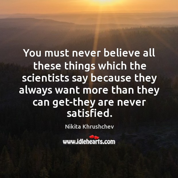 You must never believe all these things which the scientists say because Nikita Khrushchev Picture Quote