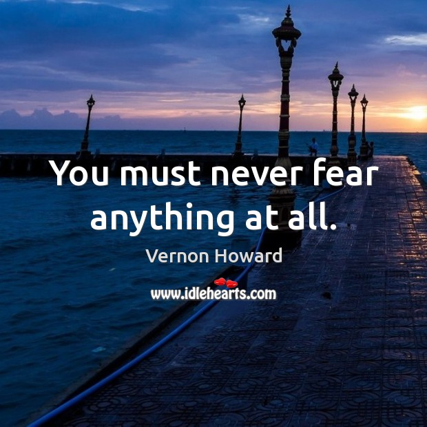 You must never fear anything at all. Vernon Howard Picture Quote