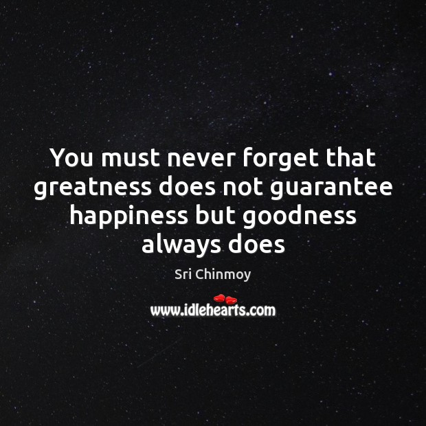 You must never forget that greatness does not guarantee happiness but goodness always does Image