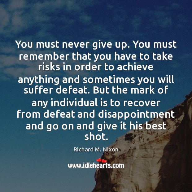 You must never give up. You must remember that you have to Richard M. Nixon Picture Quote