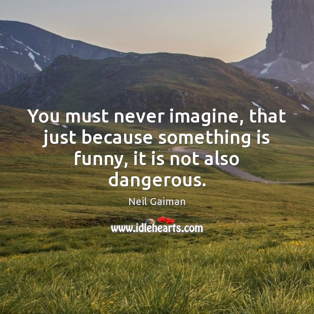 You must never imagine, that just because something is funny, it is not also dangerous. Image