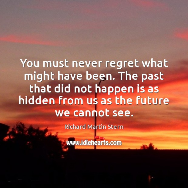 You must never regret what might have been. The past that did Never Regret Quotes Image