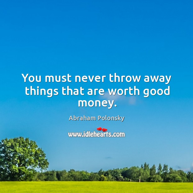 You must never throw away things that are worth good money. Image