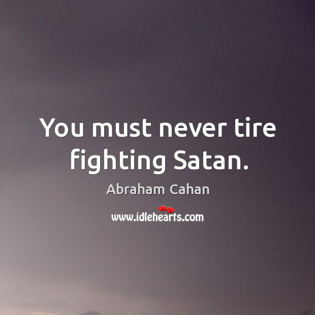 Image, You must never tire fighting satan.