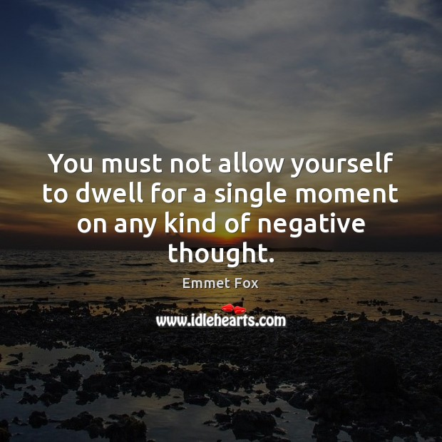 You must not allow yourself to dwell for a single moment on any kind of negative thought. Emmet Fox Picture Quote