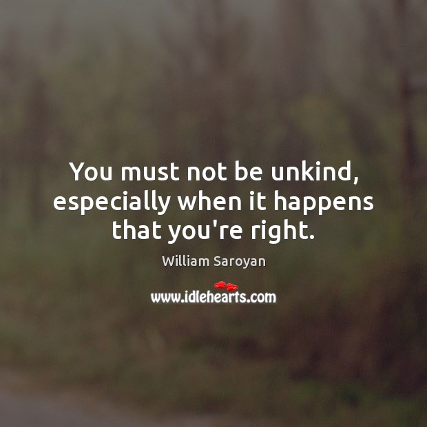 You must not be unkind, especially when it happens that you're right. William Saroyan Picture Quote