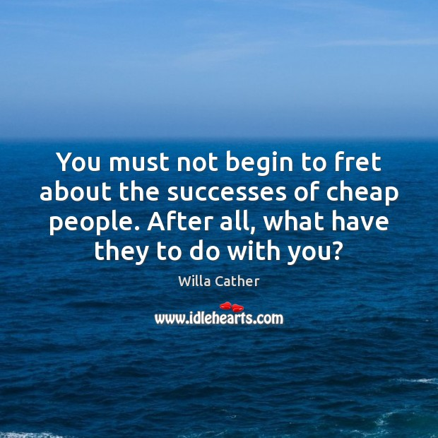 You must not begin to fret about the successes of cheap people. Image