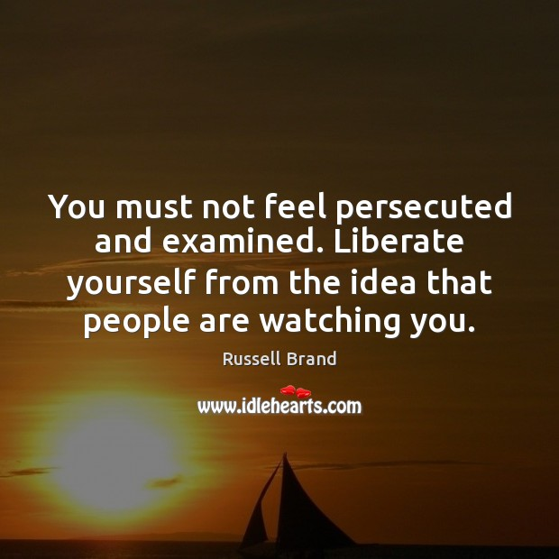 You must not feel persecuted and examined. Liberate yourself from the idea Liberate Quotes Image
