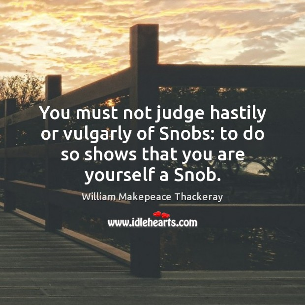 You must not judge hastily or vulgarly of Snobs: to do so William Makepeace Thackeray Picture Quote