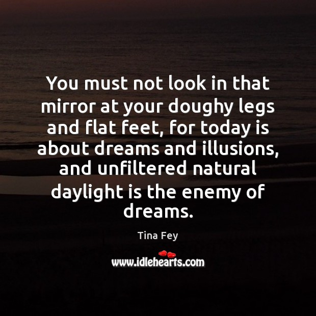 You must not look in that mirror at your doughy legs and Tina Fey Picture Quote