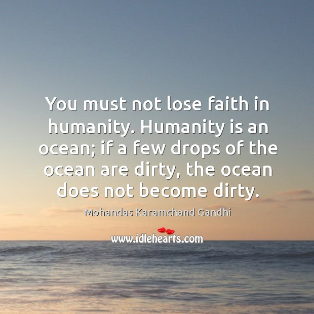 You must not lose faith in humanity. Humanity is an ocean; Mohandas Karamchand Gandhi Picture Quote