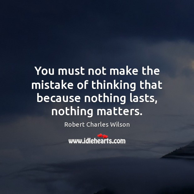 You must not make the mistake of thinking that because nothing lasts, nothing matters. Robert Charles Wilson Picture Quote
