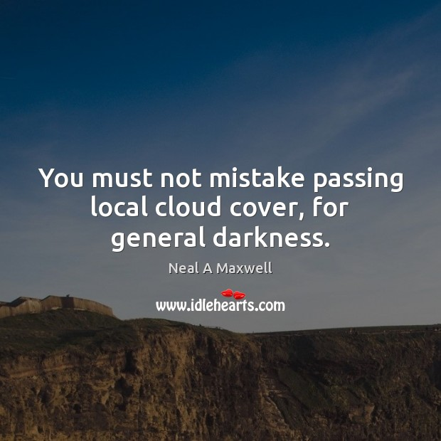 You must not mistake passing local cloud cover, for general darkness. Neal A Maxwell Picture Quote