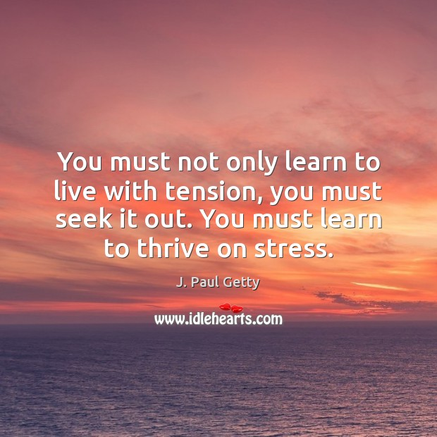 You must not only learn to live with tension, you must seek Image