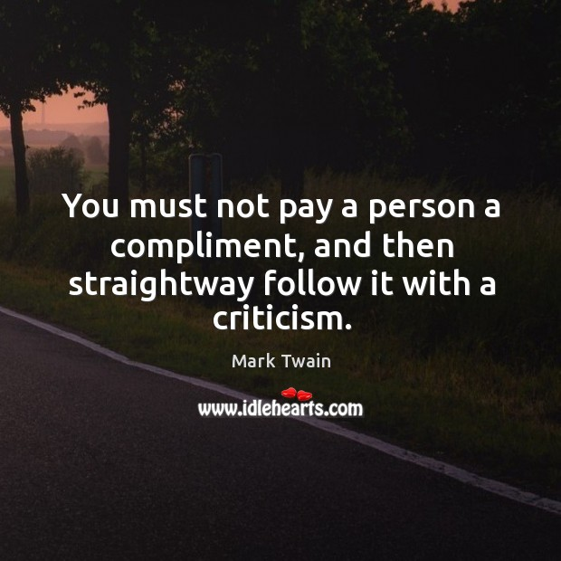 You must not pay a person a compliment, and then straightway follow it with a criticism. Image