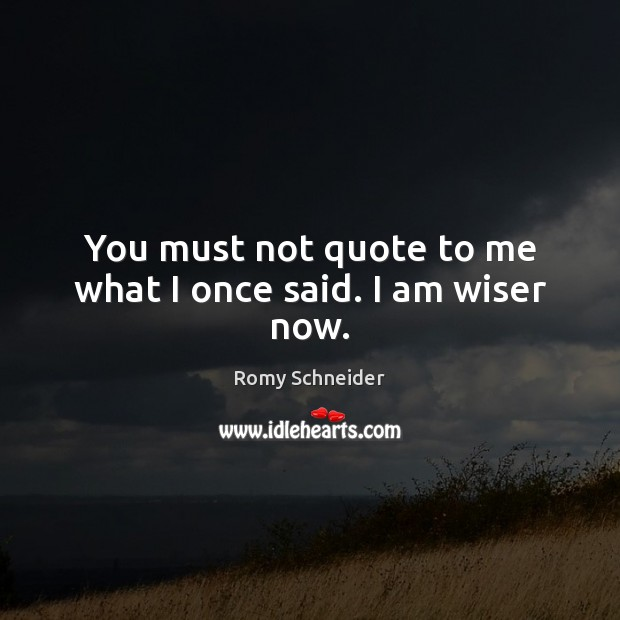 You must not quote to me what I once said. I am wiser now. Image