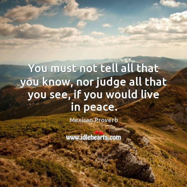 You must not tell all that you know, nor judge all that you see, if you would live in peace. Mexican Proverbs Image