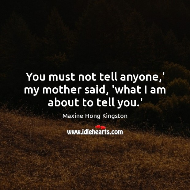You must not tell anyone,' my mother said, 'what I am about to tell you.' Maxine Hong Kingston Picture Quote