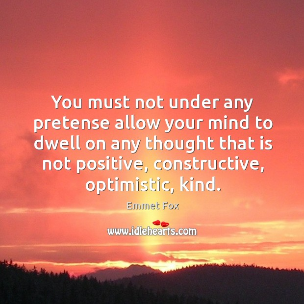 You must not under any pretense allow your mind to dwell on any thought that is not positive Image