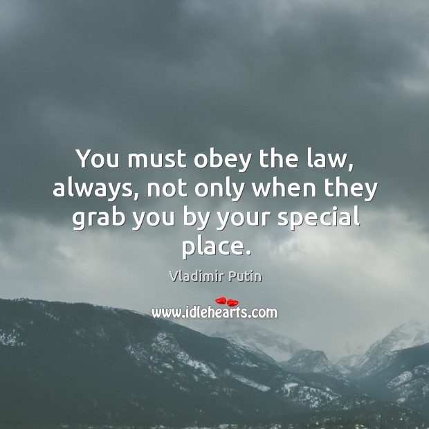 You must obey the law, always, not only when they grab you by your special place. Image
