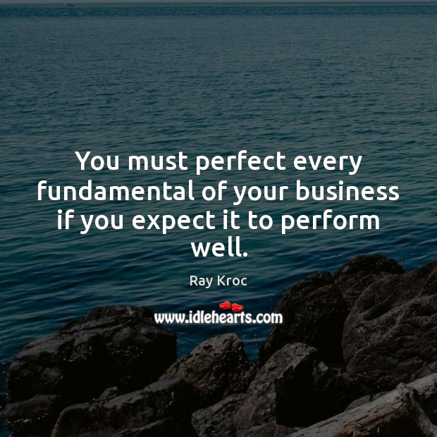 You must perfect every fundamental of your business if you expect it to perform well. Ray Kroc Picture Quote