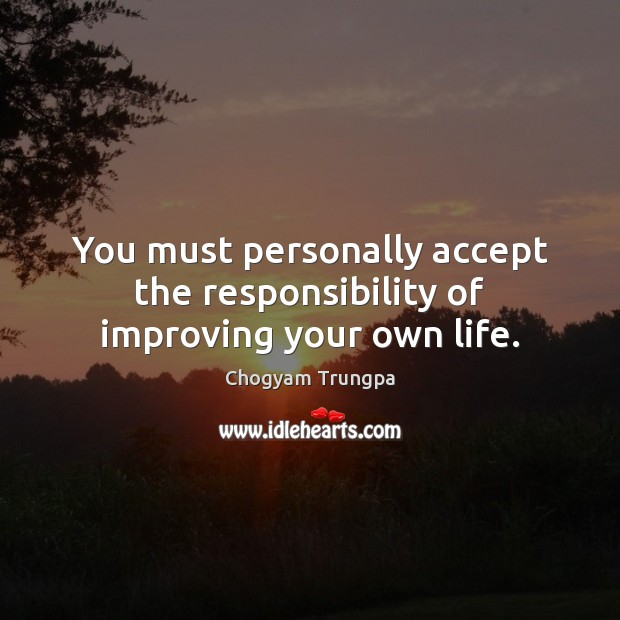 You must personally accept the responsibility of improving your own life. Chogyam Trungpa Picture Quote