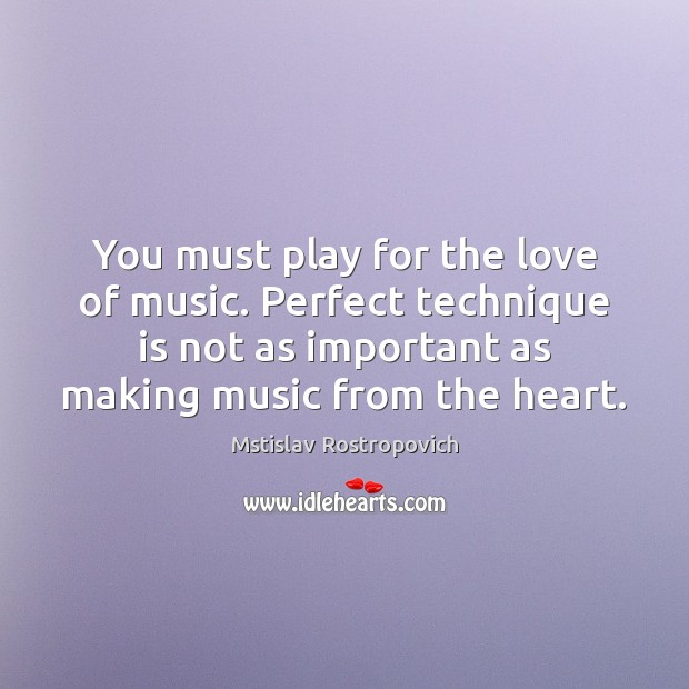 You must play for the love of music. Perfect technique is not Mstislav Rostropovich Picture Quote