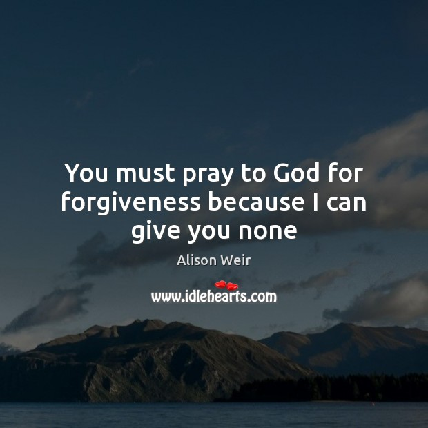 Image, You must pray to God for forgiveness because I can give you none
