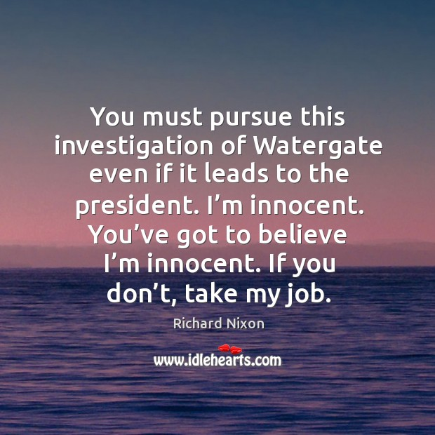 You must pursue this investigation of watergate even if it leads to the president. Image
