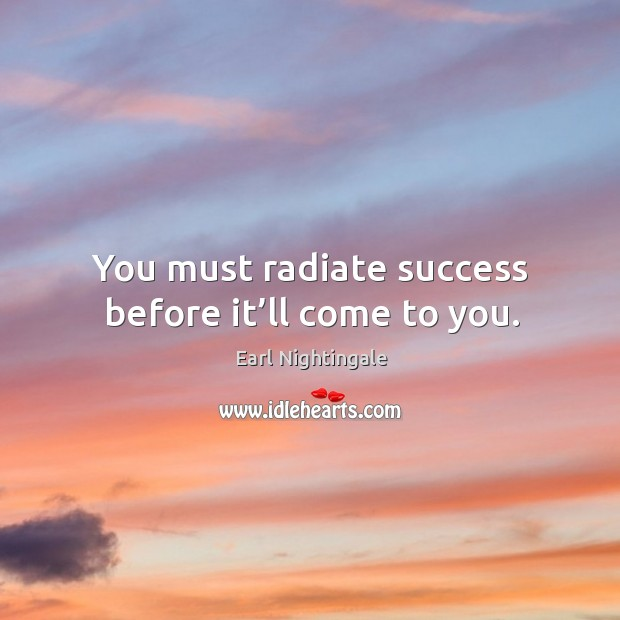 You must radiate success before it'll come to you. Image