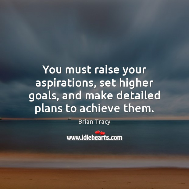 You must raise your aspirations, set higher goals, and make detailed plans Brian Tracy Picture Quote