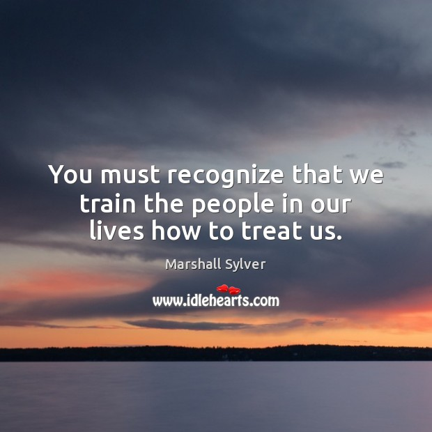 You must recognize that we train the people in our lives how to treat us. Marshall Sylver Picture Quote