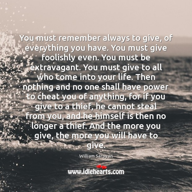 You must remember always to give, of everything you have. You must William Saroyan Picture Quote